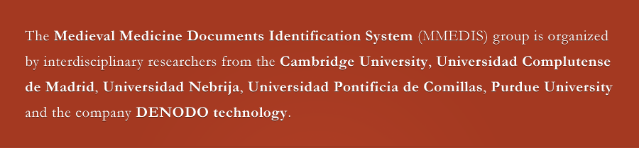 The Medieval Medicine Documents Identification System (MMEDIS) group is organized by interdisciplinary researchers from the Cambridge University, Universidad Complutense de Madrid, Universidad Nebrija, Universidad Pontificia de Comillas, Purdue University, Bib